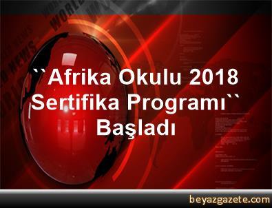 ''Afrika Okulu 2018 Sertifika Programı'' Başladı