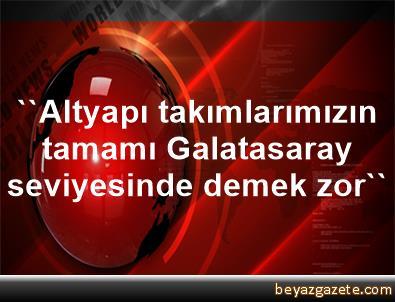 ''Altyapı takımlarımızın tamamı Galatasaray seviyesinde demek zor''