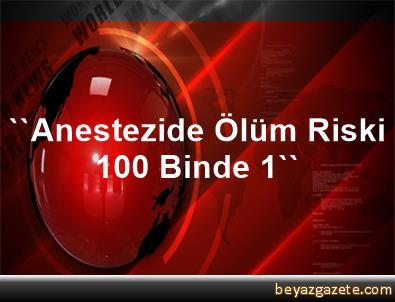 ''Anestezide Ölüm Riski 100 Binde 1''