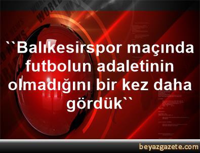 ''Balıkesirspor maçında futbolun adaletinin olmadığını bir kez daha gördük''