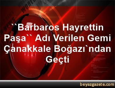 ''Barbaros Hayrettin Paşa'' Adı Verilen Gemi, Çanakkale Boğazı'ndan Geçti