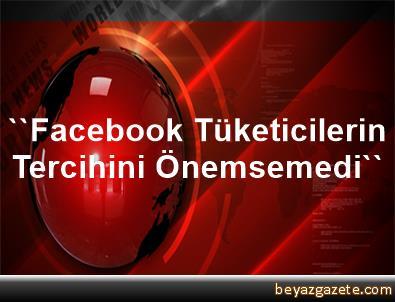 ''Facebook, Tüketicilerin Tercihini Önemsemedi''