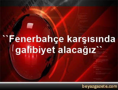 ''Fenerbahçe karşısında galibiyet alacağız''