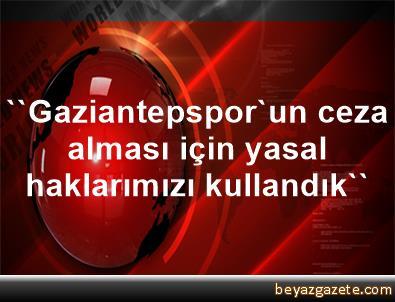 ''Gaziantepspor'un ceza alması için yasal haklarımızı kullandık''