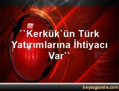 ''Kerkük'ün Türk Yatırımlarına İhtiyacı Var''