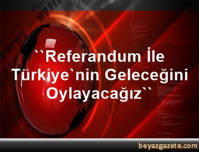 ''Referandum İle Türkiye'nin Geleceğini Oylayacağız''
