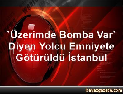 'Üzerimde Bomba Var' Diyen Yolcu Emniyete Götürüldü İstanbul