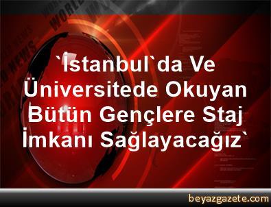 'İstanbul'da Ve Üniversitede Okuyan Bütün Gençlere Staj İmkanı Sağlayacağız'