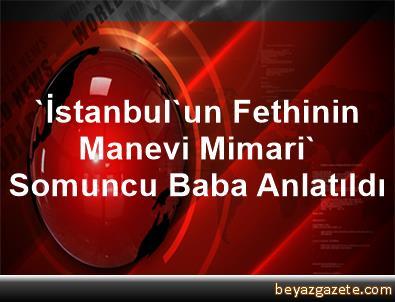 'İstanbul'un Fethinin Manevi Mimari' Somuncu Baba Anlatıldı