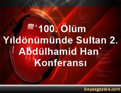 '100. Ölüm Yıldönümünde Sultan 2. Abdülhamid Han' Konferansı
