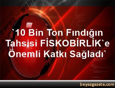 '10 Bin Ton Fındığın Tahsisi FİSKOBİRLİK'e Önemli Katkı Sağladı'