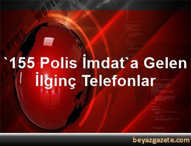'155 Polis İmdat'a Gelen İlginç Telefonlar