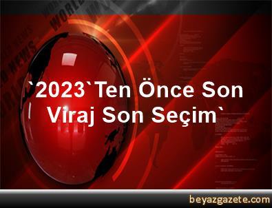 '2023'Ten Önce Son Viraj, Son Seçim'