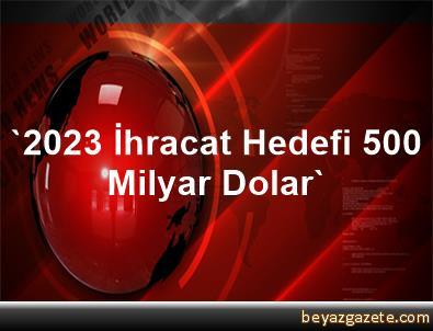 '2023 İhracat Hedefi 500 Milyar Dolar'