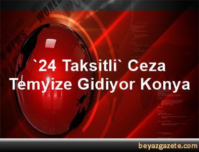 '24 Taksitli' Ceza Temyize Gidiyor Konya