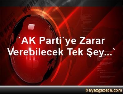 'AK Parti'ye Zarar Verebilecek Tek Şey...'