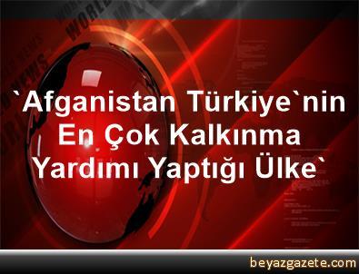'Afganistan, Türkiye'nin En Çok Kalkınma Yardımı Yaptığı Ülke'