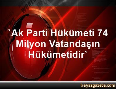 'Ak Parti Hükümeti 74 Milyon Vatandaşın Hükümetidir'