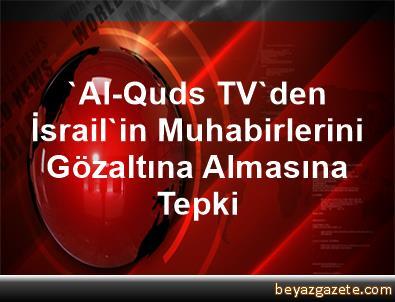 'Al-Quds TV'den İsrail'in, Muhabirlerini Gözaltına Almasına Tepki