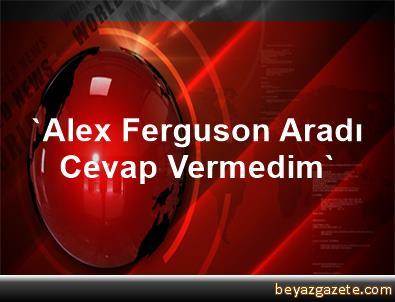'Alex Ferguson Aradı, Cevap Vermedim'