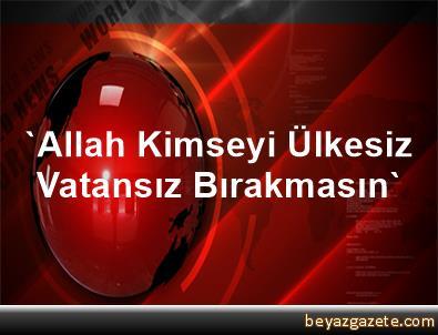 'Allah Kimseyi Ülkesiz, Vatansız Bırakmasın'
