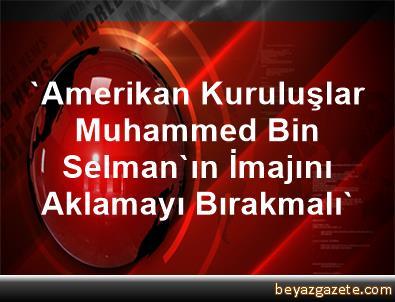 'Amerikan Kuruluşlar Muhammed Bin Selman'ın İmajını Aklamayı Bırakmalı'