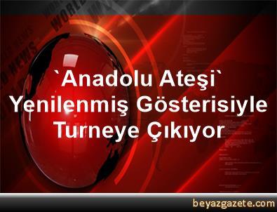 'Anadolu Ateşi' Yenilenmiş Gösterisiyle Turneye Çıkıyor
