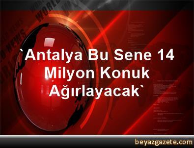 'Antalya Bu Sene 14 Milyon Konuk Ağırlayacak'