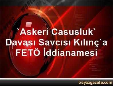 'Askeri Casusluk' Davası Savcısı Kılınç'a FETÖ İddianamesi