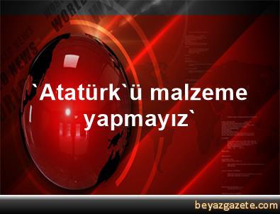 'Atatürk'ü malzeme yapmayız'