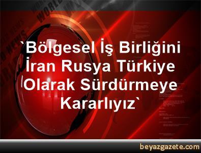 'Bölgesel İş Birliğini İran, Rusya, Türkiye Olarak Sürdürmeye Kararlıyız'
