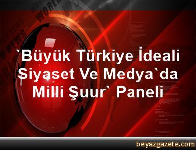 'Büyük Türkiye İdeali Siyaset Ve Medya'da Milli Şuur' Paneli