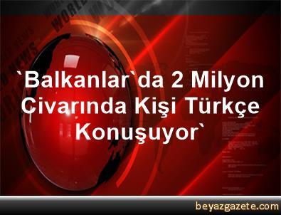 'Balkanlar'da 2 Milyon Civarında Kişi Türkçe Konuşuyor'