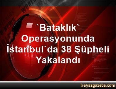'Bataklık' Operasyonunda İstanbul'da 38 Şüpheli Yakalandı