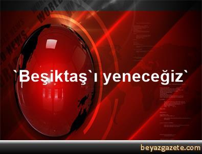 'Beşiktaş'ı yeneceğiz'