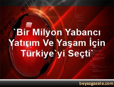 'Bir Milyon Yabancı, Yatırım Ve Yaşam İçin Türkiye'yi Seçti'