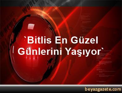 'Bitlis En Güzel Günlerini Yaşıyor'