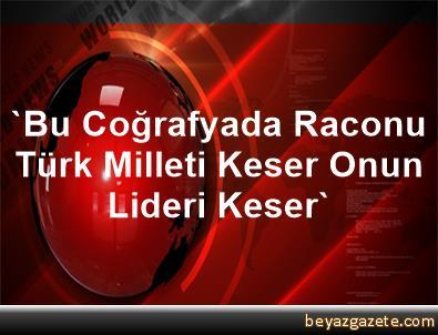'Bu Coğrafyada Raconu Türk Milleti Keser, Onun Lideri Keser'