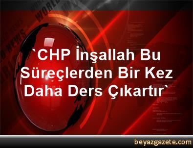 'CHP, İnşallah Bu Süreçlerden Bir Kez Daha Ders Çıkartır'