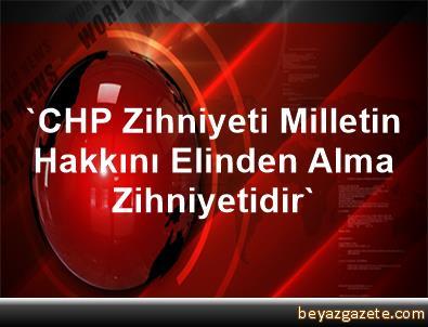 'CHP Zihniyeti Milletin Hakkını Elinden Alma Zihniyetidir'