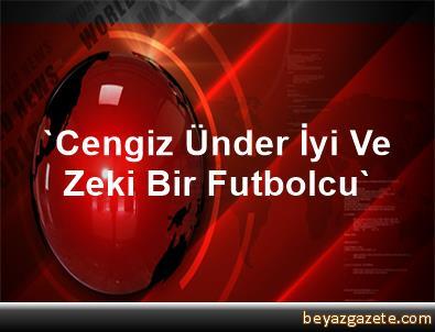 'Cengiz Ünder İyi Ve Zeki Bir Futbolcu'
