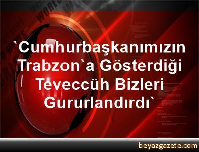 'Cumhurbaşkanımızın Trabzon'a Gösterdiği Teveccüh Bizleri Gururlandırdı'