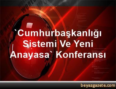 'Cumhurbaşkanlığı Sistemi Ve Yeni Anayasa' Konferansı