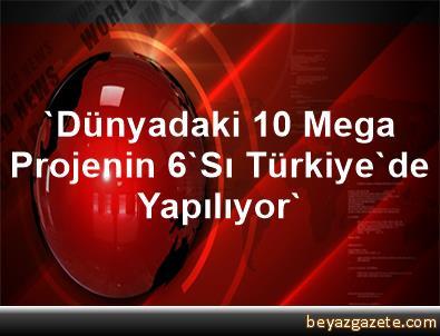 'Dünyadaki 10 Mega Projenin 6'Sı Türkiye'de Yapılıyor'