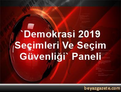 'Demokrasi, 2019 Seçimleri Ve Seçim Güvenliği' Paneli