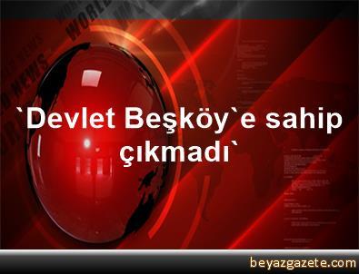 'Devlet Beşköy'e sahip çıkmadı'
