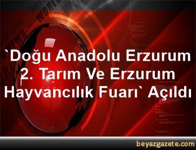 'Doğu Anadolu Erzurum 2. Tarım Ve Erzurum Hayvancılık Fuarı' Açıldı