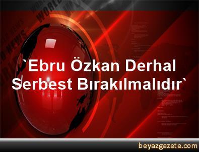'Ebru Özkan, Derhal Serbest Bırakılmalıdır'