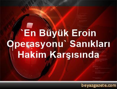 'En Büyük Eroin Operasyonu' Sanıkları Hakim Karşısında