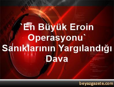 'En Büyük Eroin Operasyonu' Sanıklarının Yargılandığı Dava